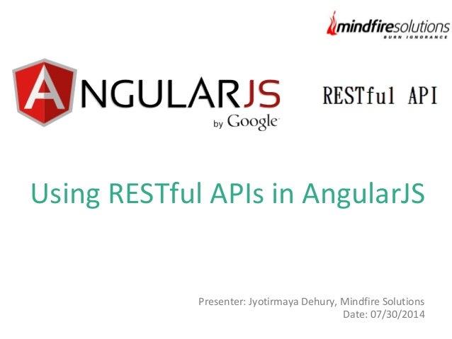 Using RESTful APIs in AngularJS Presenter: Jyotirmaya Dehury, Mindfire Solutions Date: 07/30/2014