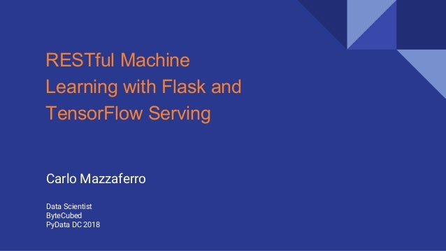 RESTful Machine Learning with Flask and TensorFlow Serving Carlo Mazzaferro Data Scientist ByteCubed PyData DC 2018