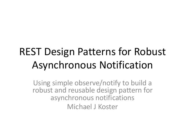 REST Design Patterns for Robust Asynchronous Notification Using simple observe/notify to build a robust and reusable desig...