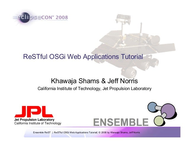 Ensemble ReST | ReSTful OSGi Web Applications Tutorial| © 2008 by Khawaja Shams, Jeff Norris ReSTful OSGi Web Applications...