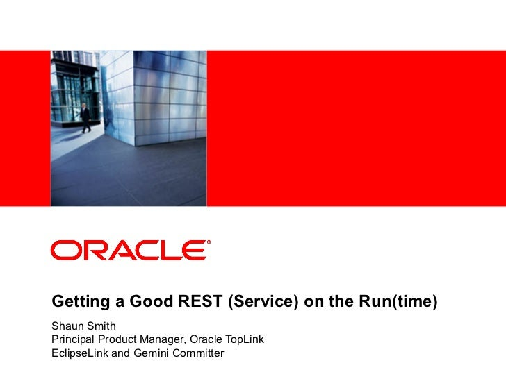 Getting a Good REST (Service) on the Run(time) Shaun Smith Principal Product Manager, Oracle TopLink EclipseLink and Gemin...