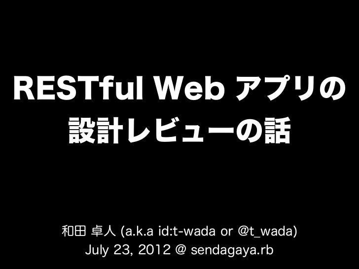 RESTful Web アプリの   設計レビューの話  和田 卓人 (a.k.a id:t-wada or @t_wada)    July 23, 2012 @ sendagaya.rb