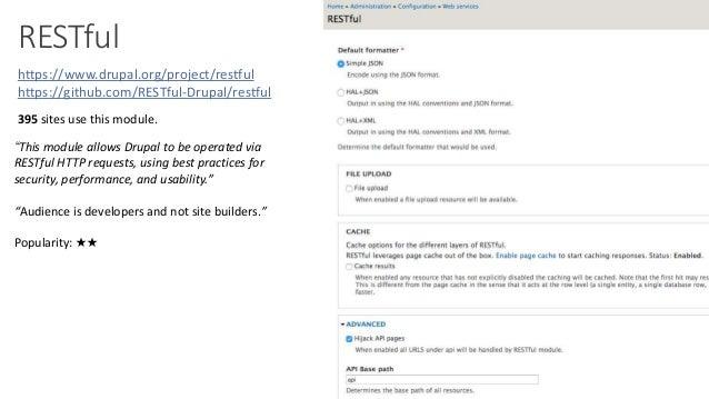 "RESTful https://www.drupal.org/project/restful https://github.com/RESTful-Drupal/restful ""This module allows Drupal to be ..."