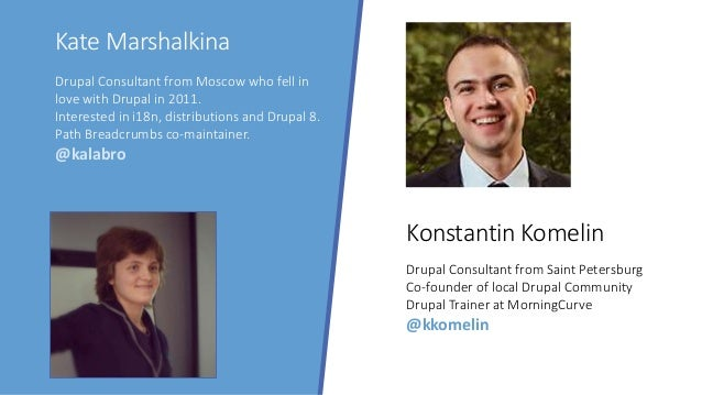 Kate Marshalkina Konstantin Komelin Drupal Consultant from Moscow who fell in love with Drupal in 2011. Interested in i18n...