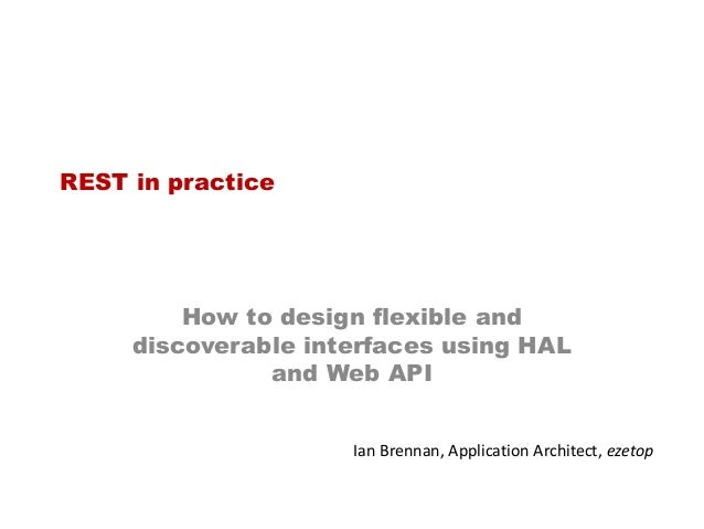 REST in practice  How to design flexible and discoverable interfaces using HAL and Web API Ian Brennan, Application Archit...