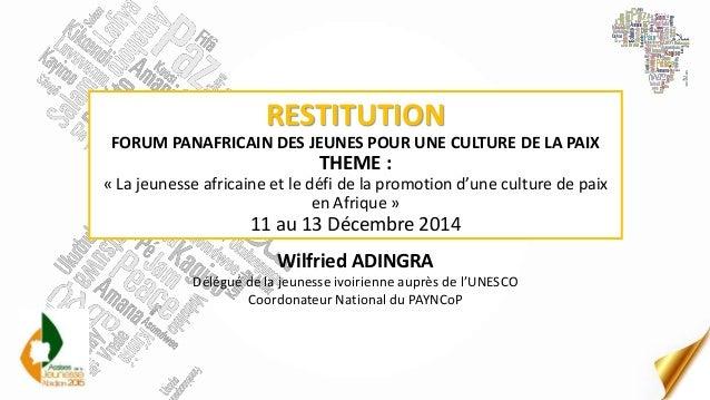 RESTITUTION FORUM PANAFRICAIN DES JEUNES POUR UNE CULTURE DE LA PAIX THEME : « La jeunesse africaine et le défi de la prom...