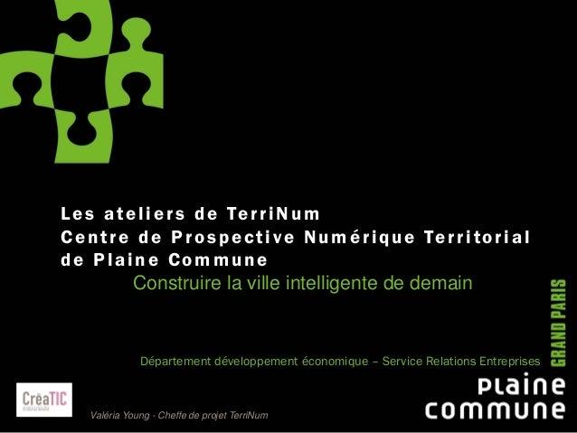 1 Les ateliers de TerriNum Centre de Prospective Numérique Territorial de Plaine Commune Construire la ville intelligente ...