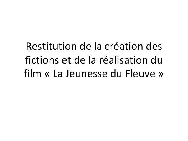 Restitution de la création des fictions et de la réalisation du film « La Jeunesse du Fleuve »
