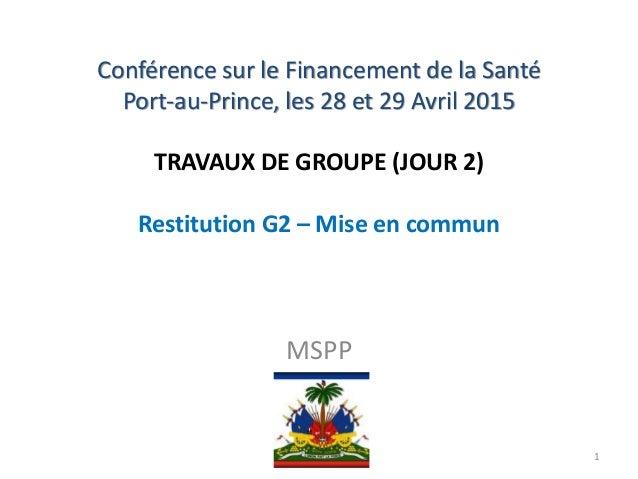 Conférence sur le Financement de la Santé Port-au-Prince, les 28 et 29 Avril 2015 TRAVAUX DE GROUPE (JOUR 2) Restitution G...