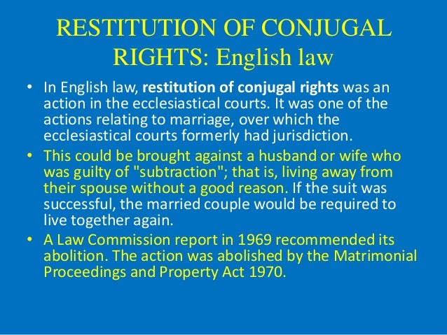 restitution of conjugal rights retain or Restitution of conjugal rights in english law , restitution of conjugal rights was an action in the ecclesiastical courts and later in the court for divorce and matrimonial causes.