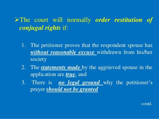 The court will normally order restitution of conjugal rights if: 1. The petitioner proves that the respondent spouse has ...