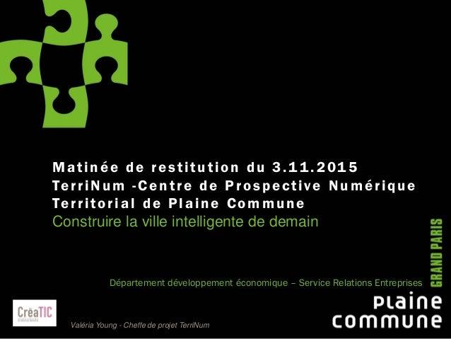 1 Matinée de restitution du 3.11 .2015 TerriNum -Centre de Prospective Numérique Territorial de Plaine Commune Construire ...