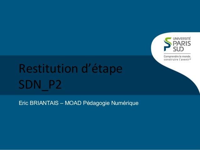 Restitution d'étape SDN_P2 Eric BRIANTAIS – MOAD Pédagogie Numérique