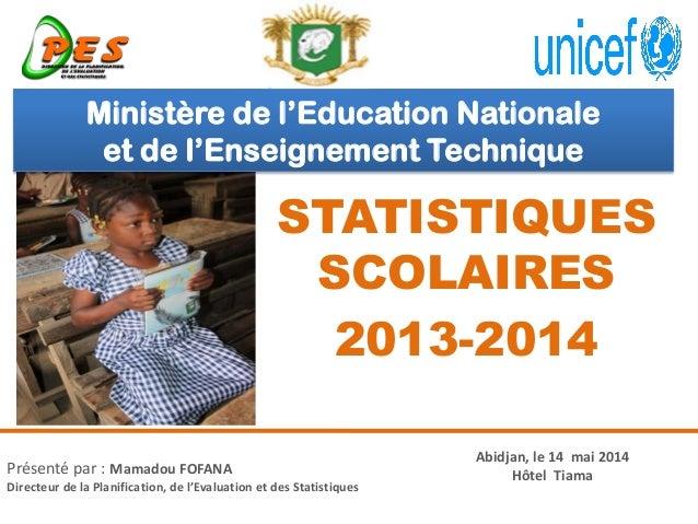 STATISTIQUES SCOLAIRES 2013-2014 Présenté par : Mamadou FOFANA Directeur de la Planification, de l'Evaluation et des Stati...