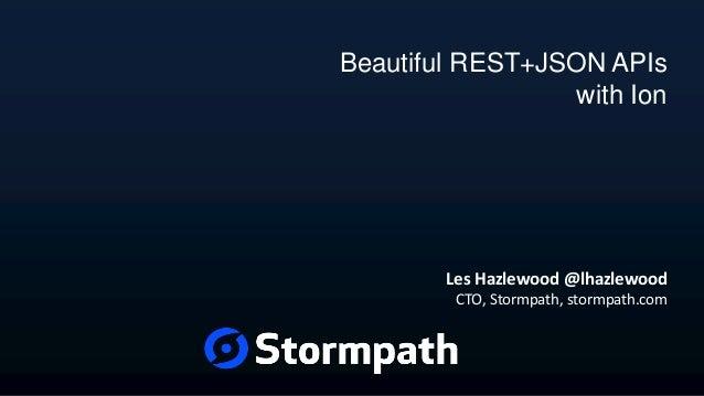 Beautiful REST+JSON APIs with Ion Les Hazlewood @lhazlewood CTO, Stormpath, stormpath.com