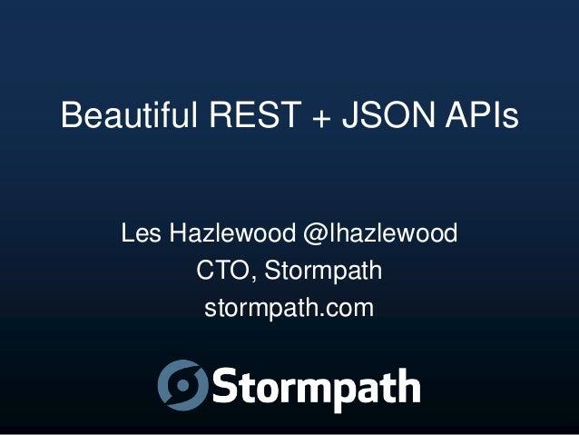 Beautiful REST + JSON APIs  Les Hazlewood @lhazlewood CTO, Stormpath stormpath.com