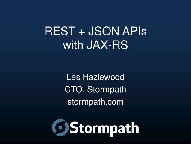 REST + JSON APIs with JAX-RS Les Hazlewood CTO, Stormpath stormpath.com