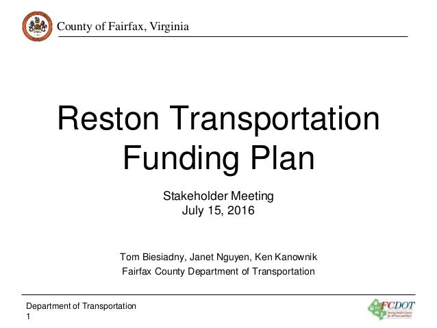County of Fairfax, Virginia Reston Transportation Funding Plan Stakeholder Meeting July 15, 2016 Tom Biesiadny, Janet Nguy...