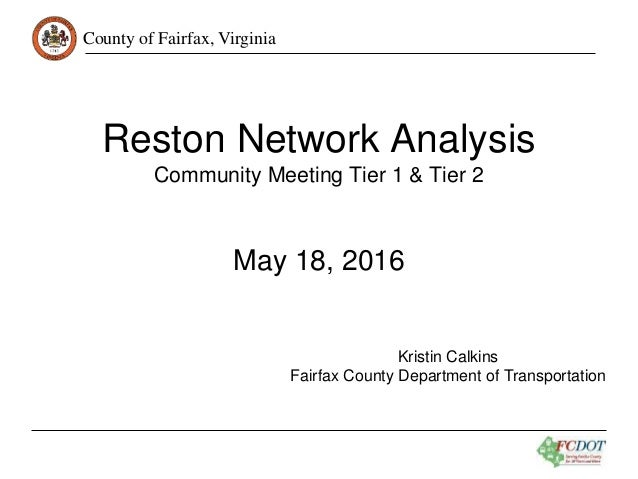 County of Fairfax, Virginia Reston Network Analysis Community Meeting Tier 1 & Tier 2 May 18, 2016 Kristin Calkins Fairfax...