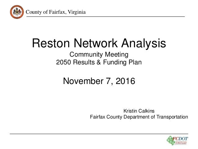 County of Fairfax, Virginia Reston Network Analysis Community Meeting 2050 Results & Funding Plan November 7, 2016 Kristin...
