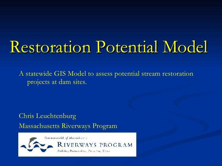 Restoration Potential Model  Chris Leuchtenburg Massachusetts Riverways Program A statewide GIS Model to assess potential ...