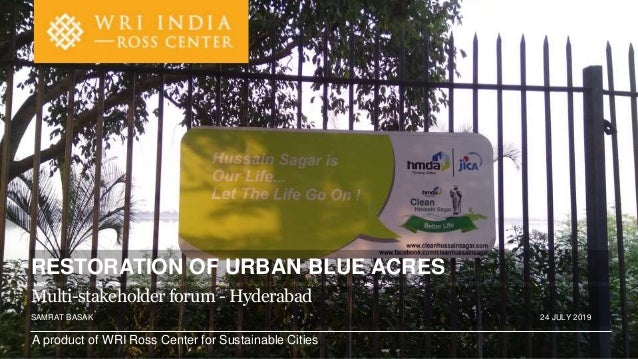 A product of WRI Ross Center for Sustainable Cities SAMRAT BASAK 24 JULY 2019 RESTORATION OF URBAN BLUE ACRES Multi-stakeh...