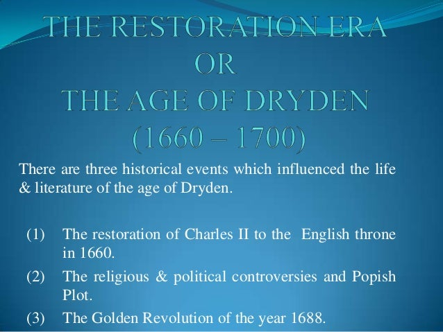 There are three historical events which influenced the life& literature of the age of Dryden. (1)   The restoration of Cha...