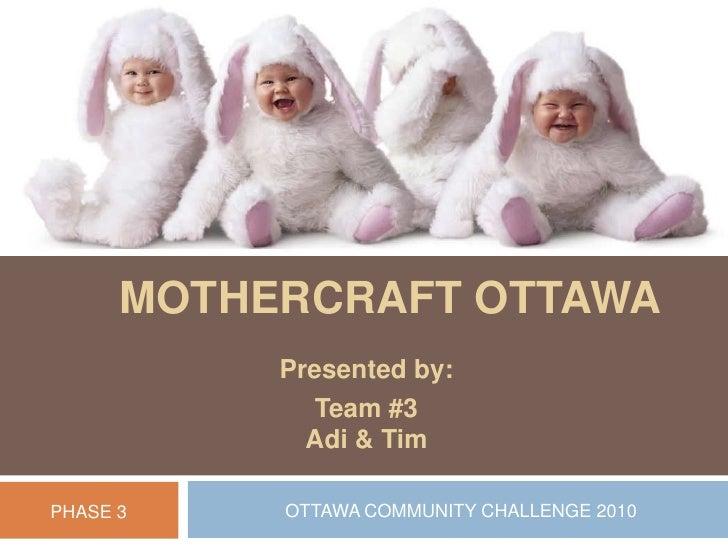 Mothercraft Ottawa<br />Presented by:<br />Team #3Adi & Tim <br />OTTAWA COMMUNITY CHALLENGE 2010<br />PHASE 3<br />