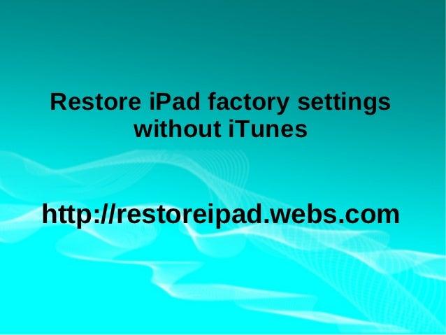 Restore iPad factory settings      without iTuneshttp://restoreipad.webs.com