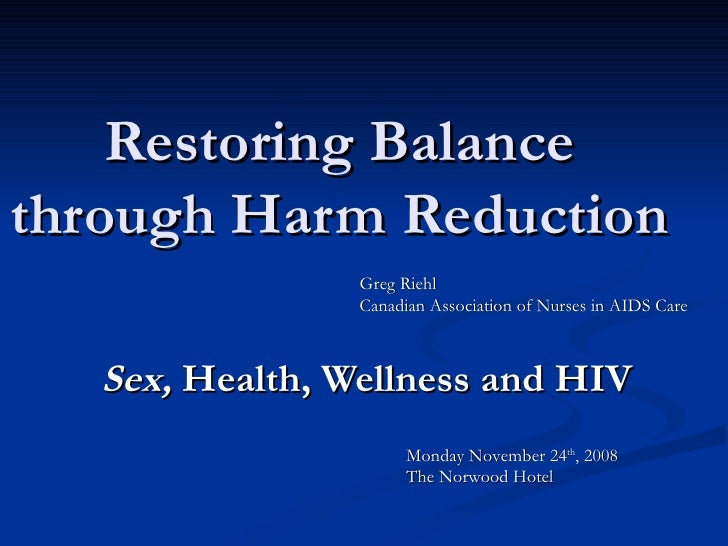 Restoring Balance through Harm Reduction Sex,  Health, Wellness and HIV Monday November 24 th , 2008 The Norwood Hotel Gre...
