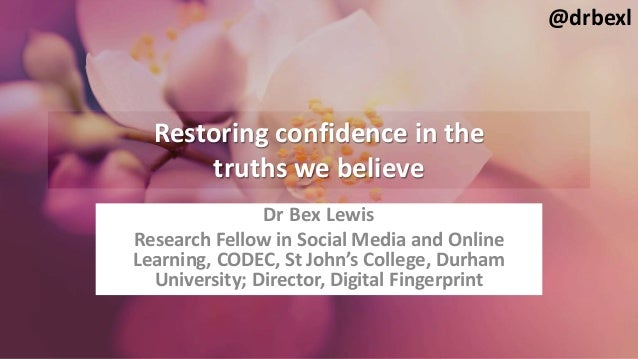 Restoring confidence in the truths we believe Dr Bex Lewis Research Fellow in Social Media and Online Learning, CODEC, St ...