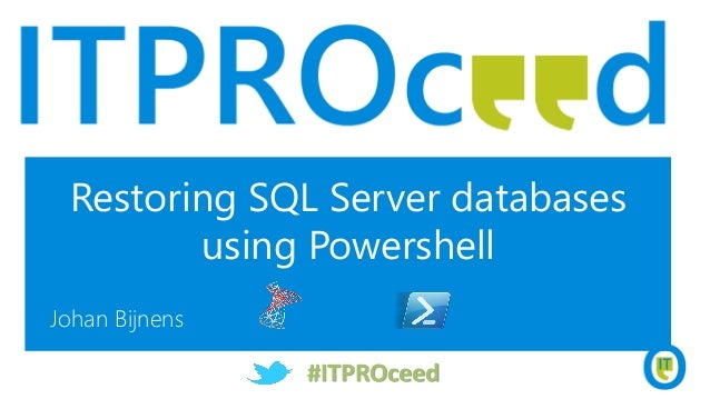 Restoring SQL Server databases using Powershell Johan Bijnens #ITPROceed