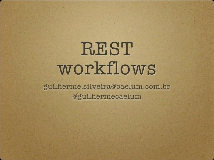 REST    workflows guilherme.silveira@caelum.com.br        @guilhermecaelum