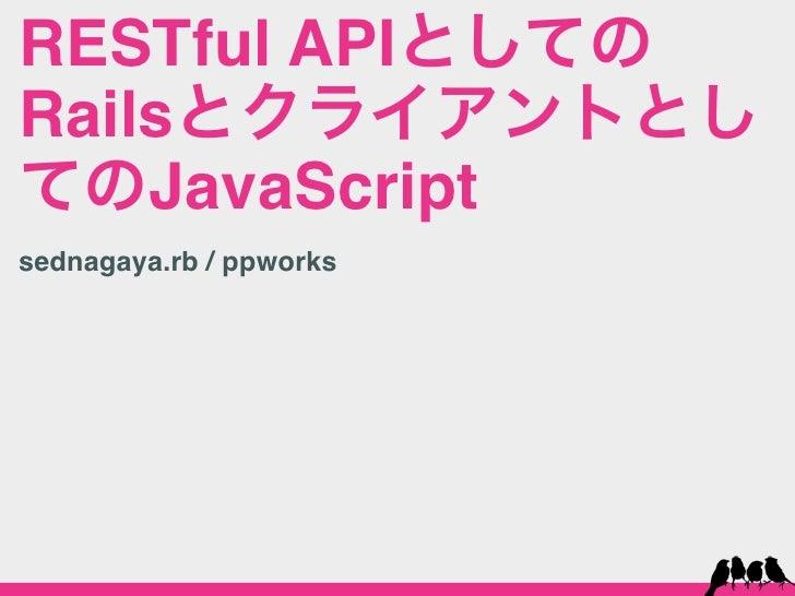RESTful APIとしてのRailsとクライアントとしてのJavaScriptsednagaya.rb / ppworks