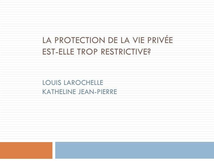 LA PROTECTION DE LA VIE PRIV ÉE EST-ELLE TROP RESTRICTIVE? LOUIS LAROCHELLE KATHELINE JEAN-PIERRE