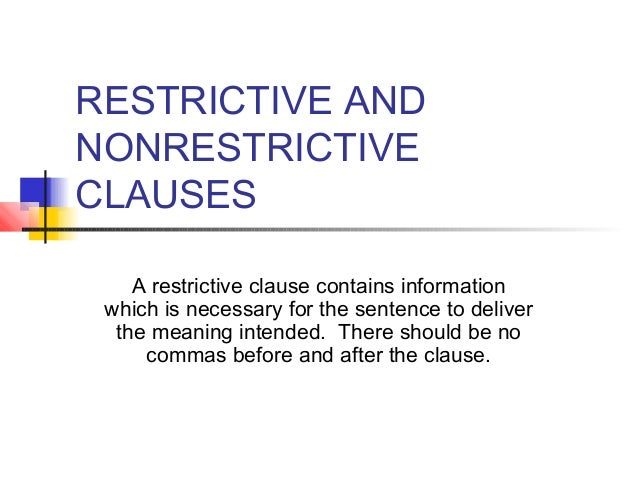 RESTRICTIVE AND NONRESTRICTIVE CLAUSES A restrictive clause contains information which is necessary for the sentence to de...