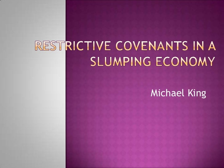 Restrictive Covenants in a Slumping Economy<br />Michael King<br />