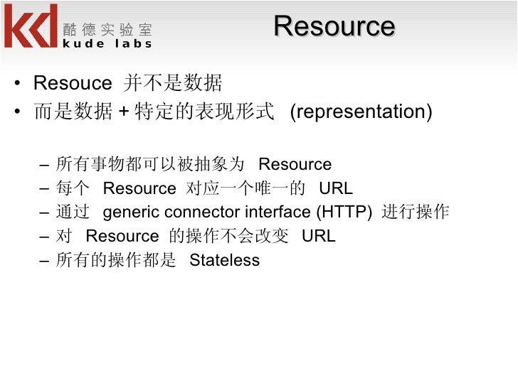 Resource <ul><li>Resouce  并不是数据 </li></ul><ul><li>而是数据 + 特定的表现形式  (representation) </li></ul><ul><ul><li>所有事物都可以被抽象为  Reso...