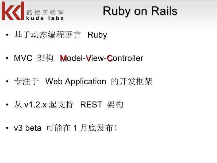 Ruby on Rails <ul><li>基于动态编程语言  Ruby </li></ul><ul><li>MVC  架构  M odel- V iew- C ontroller </li></ul><ul><li>专注于  Web Appl...
