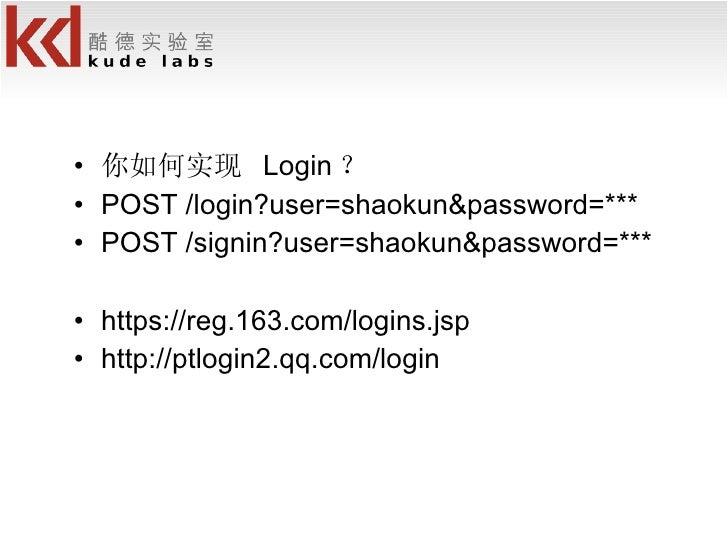 <ul><li>你如何实现  Login ? </li></ul><ul><li>POST /login?user=shaokun&password=*** </li></ul><ul><li>POST /signin?user=shaokun...