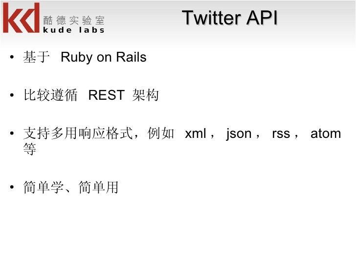 Twitter API <ul><li>基于  Ruby on Rails </li></ul><ul><li>比较遵循  REST  架构 </li></ul><ul><li>支持多用响应格式,例如  xml , json , rss , a...