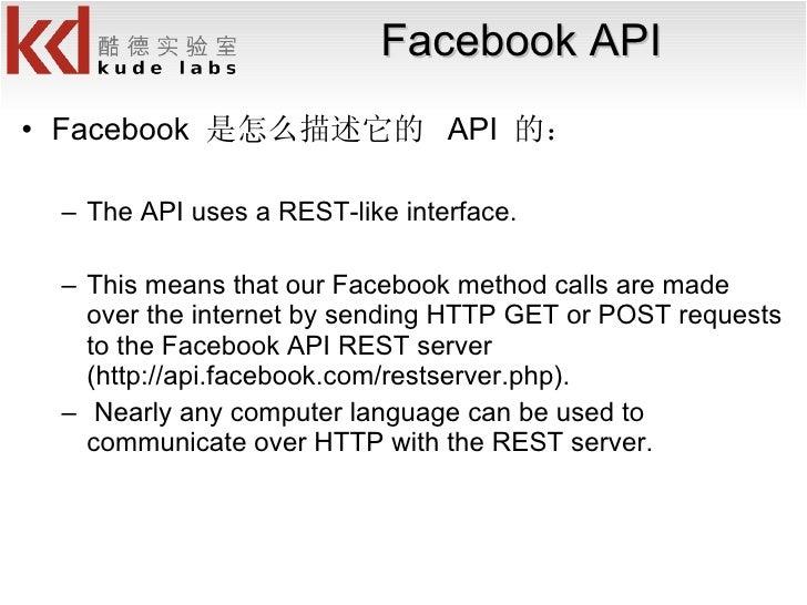 Facebook API <ul><li>Facebook  是怎么描述它的  API  的: </li></ul><ul><ul><li>The API uses a REST-like interface.  </li></ul></ul>...