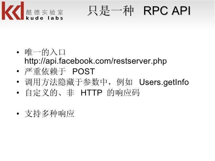 只是一种  RPC API <ul><li>唯一的入口 http://api.facebook.com/restserver.php </li></ul><ul><li>严重依赖于  POST </li></ul><ul><li>调用方法隐藏于...