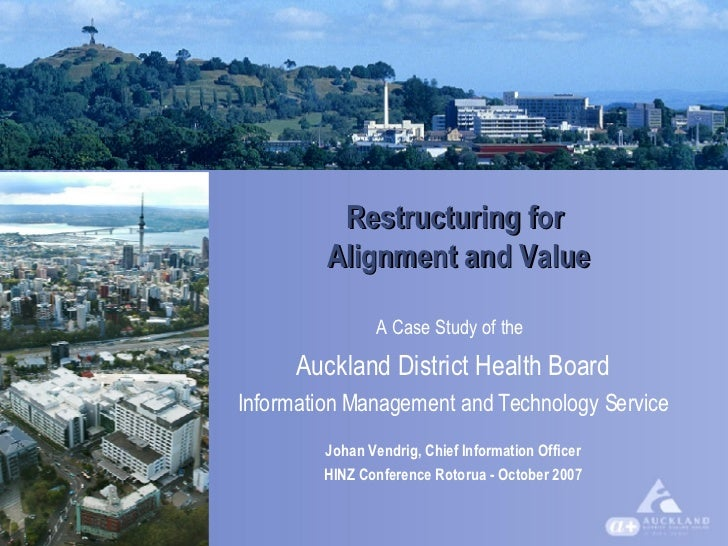 Restructuring for  Alignment and Value A Case Study of the   Auckland District Health Board Information Management and Tec...