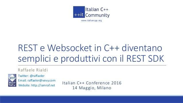 www.italiancpp.org Italian C++ Conference 2016 14 Maggio, Milano REST e Websocket in C++ diventano semplici e produttivi c...