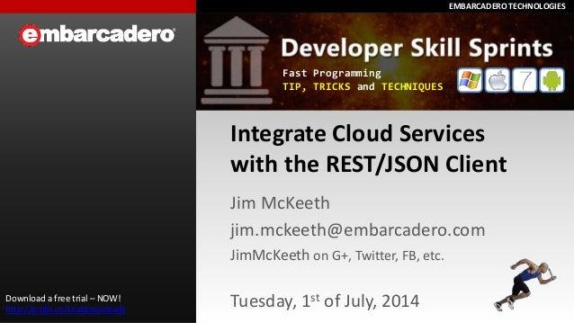 EMBARCADERO TECHNOLOGIESEMBARCADERO TECHNOLOGIES Integrate Cloud Services with the REST/JSON Client Jim McKeeth jim.mckeet...
