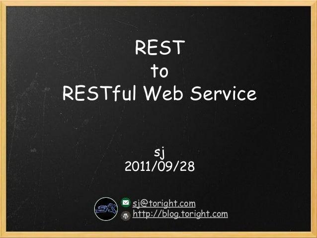 REST to RESTful Web Service sj 2011/09/28 sj@toright.com http://blog.toright.com