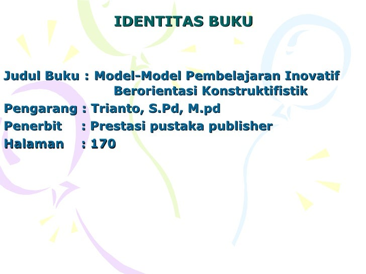 IDENTITAS BUKU   Judul Buku   :   Model-Model Pembelajaran Inovatif  Berorientasi Konstruktifistik Pengarang : Trianto, S....