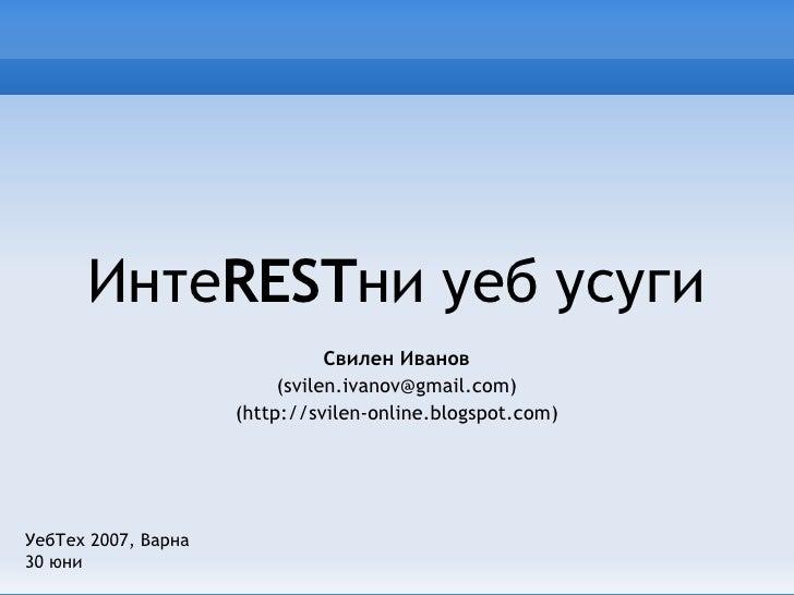 Инте REST ни уеб усуги Свилен Иванов (svilen.ivanov@gmail.com) (http://svilen-online.blogspot.com) УебТех 2007, Варна 30 юни