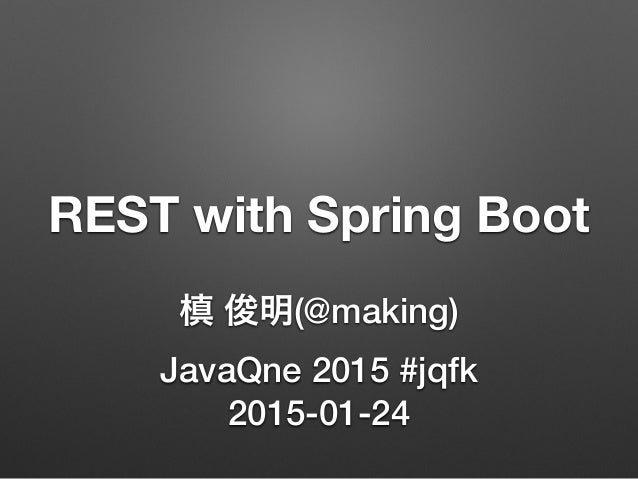 REST with Spring Boot 槙 俊明(@making) JavaQne 2015 #jqfk 2015-01-24